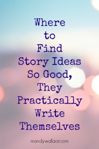 Where to Find Story Ideas So Good, They Practically Write Themselves
