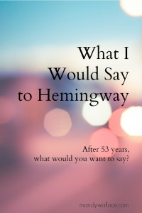 What I Would Say to Hemingway