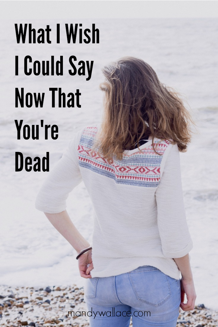 What I Wish I Could Say Now That You're Dead
