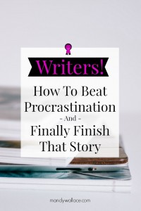 Writers: How To Beat Procrastination and Finally Finish That Story