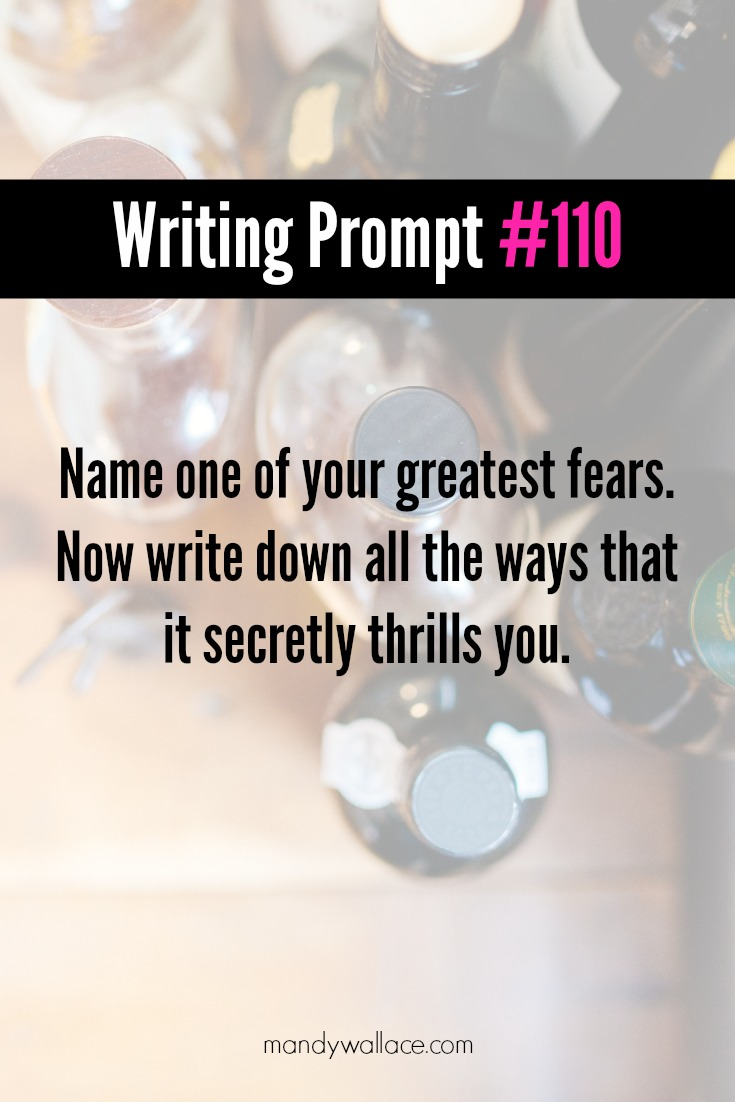 Writing Prompt #110: Name one of your greatest fears. Now write down all the ways that it secretly thrills you.
