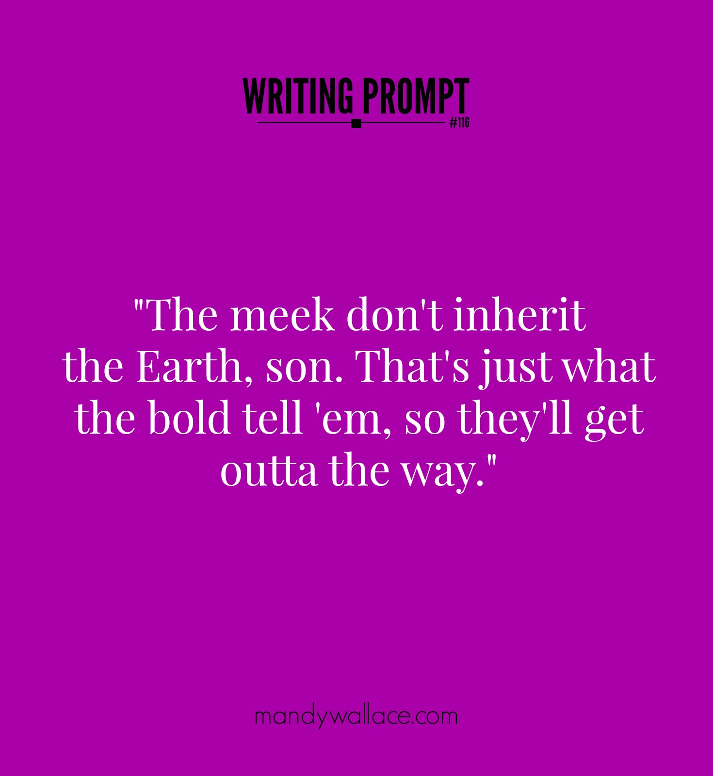 "Writing Prompt #116: ""The meek don't inherit the Earth, son. That's just what the bold tell 'em so they'll get outta the way."""
