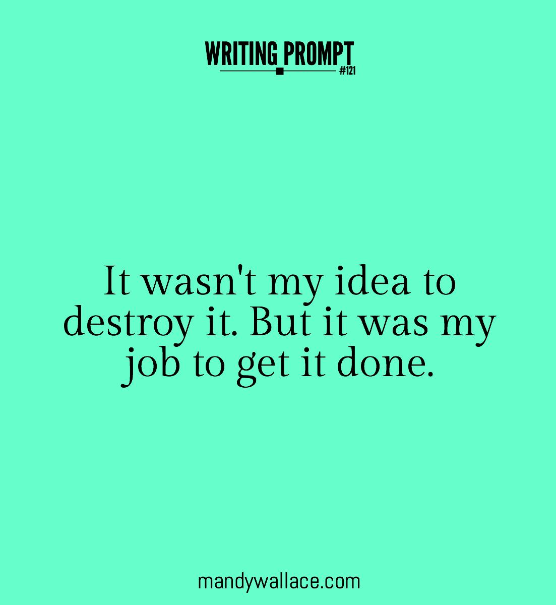 Writing prompt #121: It wasn't my idea to destroy it. But it was my job to get it done.