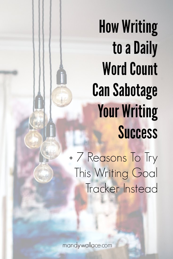 How Writing to a Daily Word Count Can Sabotage Your Writing Success + 7 Reasons To Try This Writing Goal Tracker Instead